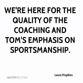Laura Hopkins  - We're here for the quality of the coaching and Tom's emphasis on sportsmanship.