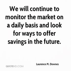 Laurence M. Downes  - We will continue to monitor the market on a daily basis and look for ways to offer savings in the future.