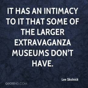 Lee Skolnick  - It has an intimacy to it that some of the larger extravaganza museums don't have.