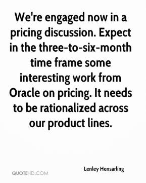 Lenley Hensarling  - We're engaged now in a pricing discussion. Expect in the three-to-six-month time frame some interesting work from Oracle on pricing. It needs to be rationalized across our product lines.