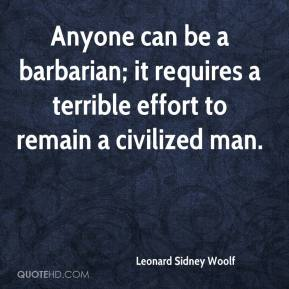 Leonard Sidney Woolf  - Anyone can be a barbarian; it requires a terrible effort to remain a civilized man.