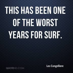 Les Congelliere  - This has been one of the worst years for surf.