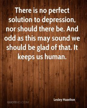 Lesley Hazelton  - There is no perfect solution to depression, nor should there be. And odd as this may sound we should be glad of that. It keeps us human.