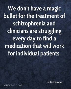 Leslie Citrome  - We don't have a magic bullet for the treatment of schizophrenia and clinicians are struggling every day to find a medication that will work for individual patients.