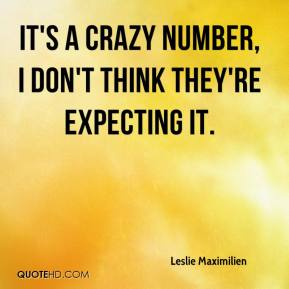 Leslie Maximilien  - It's a crazy number, I don't think they're expecting it.