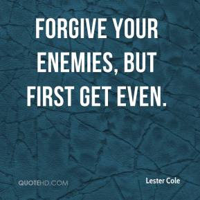 Lester Cole - Forgive your enemies, but first get even.