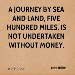 A journey by Sea and Land, Five Hundred Miles, is not undertaken without money.