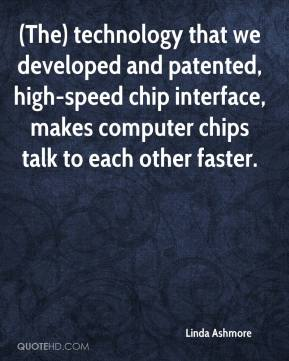 Linda Ashmore  - (The) technology that we developed and patented, high-speed chip interface, makes computer chips talk to each other faster.