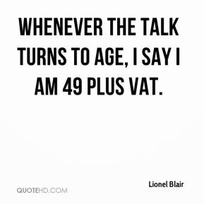 Lionel Blair  - Whenever the talk turns to age, I say I am 49 plus VAT.