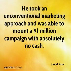 Lionel Sosa  - He took an unconventional marketing approach and was able to mount a $1 million campaign with absolutely no cash.