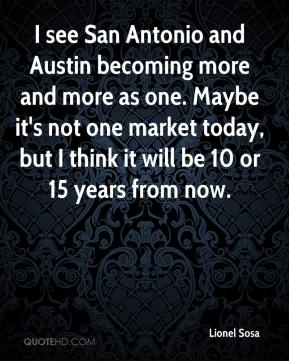 I see San Antonio and Austin becoming more and more as one. Maybe it's not one market today, but I think it will be 10 or 15 years from now.