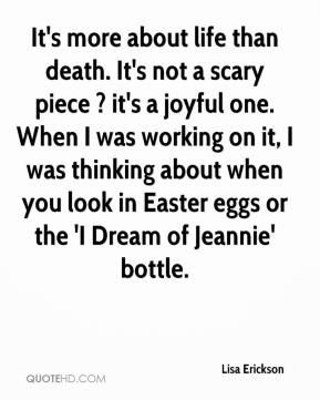 It's more about life than death. It's not a scary piece ? it's a joyful one. When I was working on it, I was thinking about when you look in Easter eggs or the 'I Dream of Jeannie' bottle.