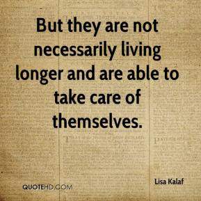 But they are not necessarily living longer and are able to take care of themselves.
