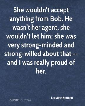 Lorraine Borman  - She wouldn't accept anything from Bob. He wasn't her agent, she wouldn't let him; she was very strong-minded and strong-willed about that -- and I was really proud of her.