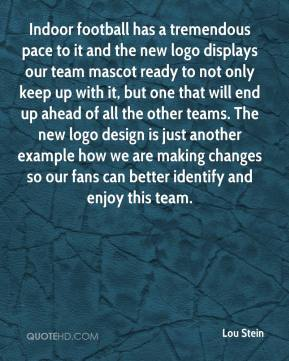 Lou Stein  - Indoor football has a tremendous pace to it and the new logo displays our team mascot ready to not only keep up with it, but one that will end up ahead of all the other teams. The new logo design is just another example how we are making changes so our fans can better identify and enjoy this team.
