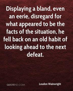 Displaying a bland, even an eerie, disregard for what appeared to be the facts of the situation, he fell back on an old habit of looking ahead to the next defeat.