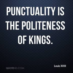 Louis XVIII - Punctuality is the politeness of kings.