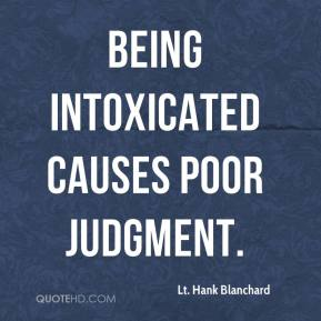 Lt. Hank Blanchard  - Being intoxicated causes poor judgment.