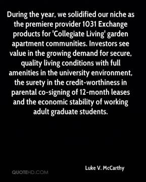 Luke V. McCarthy  - During the year, we solidified our niche as the premiere provider 1031 Exchange products for 'Collegiate Living' garden apartment communities. Investors see value in the growing demand for secure, quality living conditions with full amenities in the university environment, the surety in the credit-worthiness in parental co-signing of 12-month leases and the economic stability of working adult graduate students.