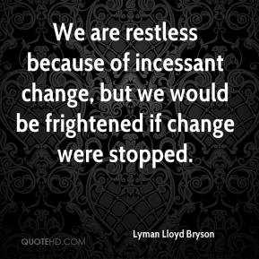 Lyman Lloyd Bryson  - We are restless because of incessant change, but we would be frightened if change were stopped.