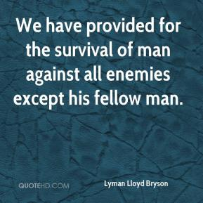 Lyman Lloyd Bryson  - We have provided for the survival of man against all enemies except his fellow man.