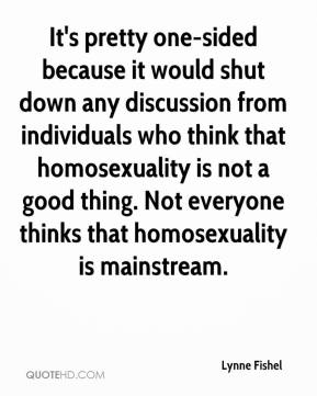 Lynne Fishel  - It's pretty one-sided because it would shut down any discussion from individuals who think that homosexuality is not a good thing. Not everyone thinks that homosexuality is mainstream.