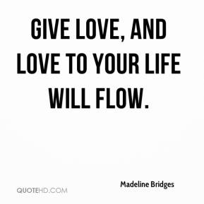 Give love, and love to your life will flow.