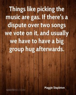 Maggie Stapleton  - Things like picking the music are gas. If there's a dispute over two songs we vote on it, and usually we have to have a big group hug afterwards.