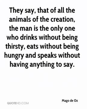 Mago de Oz  - They say, that of all the animals of the creation, the man is the only one who drinks without being thirsty, eats without being hungry and speaks without having anything to say.