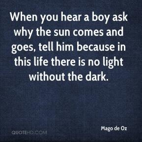 Mago de Oz  - When you hear a boy ask why the sun comes and goes, tell him because in this life there is no light without the dark.
