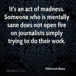 Mahmoud Abaza  - It's an act of madness. Someone who is mentally sane does not open fire on journalists simply trying to do their work.
