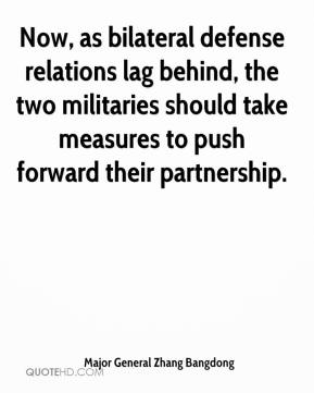 Major General Zhang Bangdong  - Now, as bilateral defense relations lag behind, the two militaries should take measures to push forward their partnership.