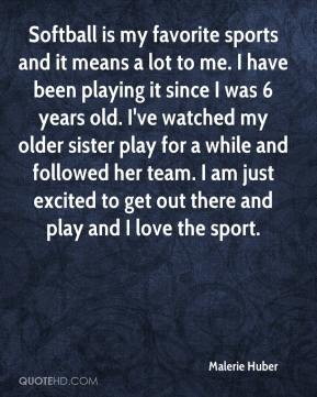 Malerie Huber  - Softball is my favorite sports and it means a lot to me. I have been playing it since I was 6 years old. I've watched my older sister play for a while and followed her team. I am just excited to get out there and play and I love the sport.