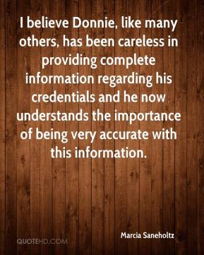 Marcia Saneholtz  - I believe Donnie, like many others, has been careless in providing complete information regarding his credentials and he now understands the importance of being very accurate with this information.