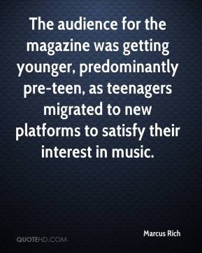 Marcus Rich  - The audience for the magazine was getting younger, predominantly pre-teen, as teenagers migrated to new platforms to satisfy their interest in music.