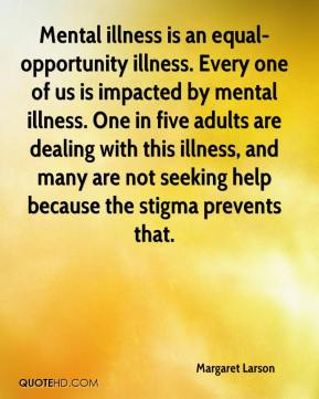 Margaret Larson  - Mental illness is an equal-opportunity illness. Every one of us is impacted by mental illness. One in five adults are dealing with this illness, and many are not seeking help because the stigma prevents that.