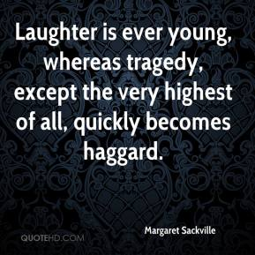 Laughter is ever young, whereas tragedy, except the very highest of all, quickly becomes haggard.