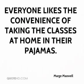 Marge Maxwell  - Everyone likes the convenience of taking the classes at home in their pajamas.