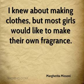Margherita Missoni  - I knew about making clothes, but most girls would like to make their own fragrance.