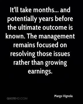 Margo Vignola  - It'll take months... and potentially years before the ultimate outcome is known. The management remains focused on resolving those issues rather than growing earnings.