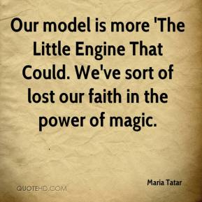 Maria Tatar  - Our model is more 'The Little Engine That Could. We've sort of lost our faith in the power of magic.