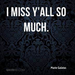 Marie Galatas  - I miss y'all so much.