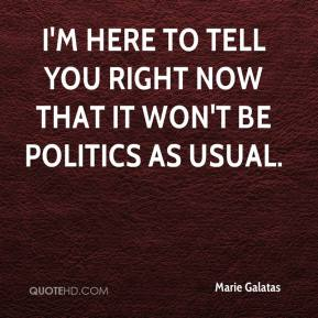 Marie Galatas  - I'm here to tell you right now that it won't be politics as usual.