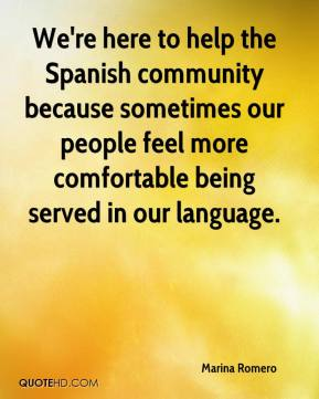 Marina Romero  - We're here to help the Spanish community because sometimes our people feel more comfortable being served in our language.