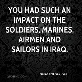 Marine ColFrank Ryan  - You had such an impact on the soldiers, Marines, airmen and sailors in Iraq.