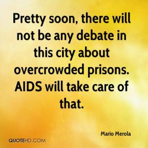 Mario Merola  - Pretty soon, there will not be any debate in this city about overcrowded prisons. AIDS will take care of that.