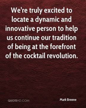 Mark Breene  - We're truly excited to locate a dynamic and innovative person to help us continue our tradition of being at the forefront of the cocktail revolution.
