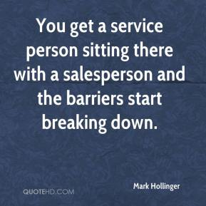 Mark Hollinger  - You get a service person sitting there with a salesperson and the barriers start breaking down.