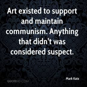 Mark Katz  - Art existed to support and maintain communism. Anything that didn't was considered suspect.