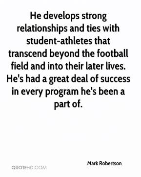 Mark Robertson  - He develops strong relationships and ties with student-athletes that transcend beyond the football field and into their later lives. He's had a great deal of success in every program he's been a part of.